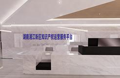 湖南湘江新區知識產權運營服務平臺即將正式開放