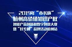 """定了!2019年""""市長杯""""杭州高價值知識產權智能產品創新和數字創意大賽"""