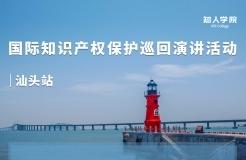 12月1日早9:00直播!国际知识产权保护巡回演讲汕头站来了