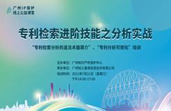 """2021""""广州IP保护""""线上公益课堂(四)   专利检索进阶技能之分析实战培训"""