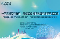 """2021""""广州IP保护""""线上公益课堂(六)   一节课搞定新材料、高端装备领域发明申请和审查实操"""