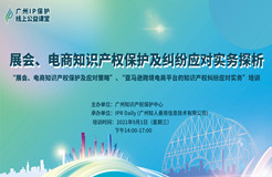 """2021""""广州IP保护""""线上公益课堂(十)   展会、电商知识产权保护及纠纷应对实务探析培训"""