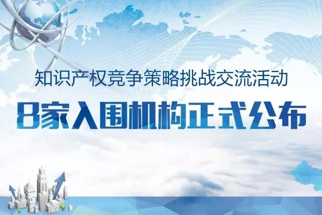 「知识产权竞争策略挑战交流活动」8家入围机构公布!
