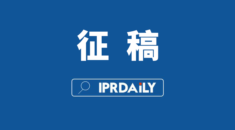 IPRdaily 2020年征稿计划(通知全文)