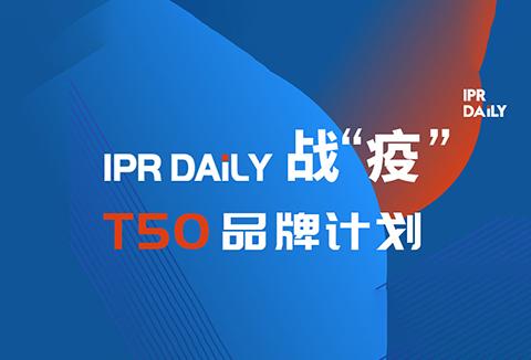 共克时艰!IPRdaily推出「T50品牌计划」