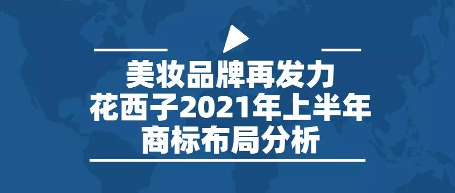 行业报告   美妆品牌再发力,花西子2021年上半年商标布局