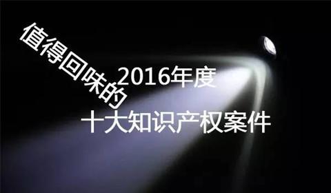 【盘点】2016年最值得回味的十大知识产权案件